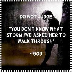 """Words_""""Do Not Judge""""_""""You don't know what storm I've asked her to walk through.""""~~God -- Wow! That is a punch in the nose, huh? We are horrible to judge others. I work on this and do it less and less these days because I do work on it. I think our young generations needs to be working on less judgements also. IMO"""