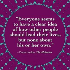 Everyone seems to have a clear idea of how other people should lead their lives,  but none about his or her own ~ Paulo Coelho