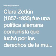 Clara Zetkin (1857-1933) fue una política alemana comunista que luchó por los derechos de la mujer durante su vida. Zetkin se interesó por la política sobre la mujer, la lucha e igualdad de género y el derecho al voto. Impulsó un movimiento femenino y se convirtió en líder de la Oficina de la Mujer del SPD.  Fundó la Internacional Socialista de Mujeres, que aún se mantiene en pie y fue quien propuso el Día de la Mujer Trabajadora, conocido como el Día Internacional de la Mujer, celebrado…