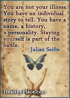 You are not your illness. You have an individual story to tell. You have a name, a history, a personality. Staying yourself is part of the battle.