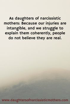 www.daughtersofnarcissisticmothers.com / As daughters of narcissistic mothers: Because our injuries are intangible, and we struggle to explain them coherently, people do not believe they are real.