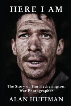 """Book review: In """"Here I Am"""" Alan Huffman investigates the significant life of war photographer Tim Hetherington"""