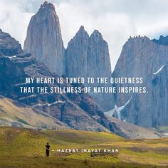 my heart is tuned to the quietness that the stillness of nature inspires. -Hazrat Inayat Khan