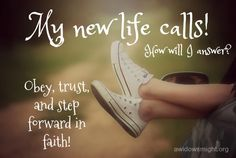 My new life calls! How will I answer? I will answer by obeying and trusting God and stepping forward in faith!