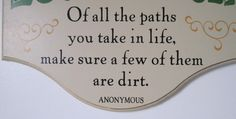 of all the paths you travel, be sure at least a few are dirt.