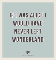 if I was alice I would have never left wonderland. Reality is a hell.