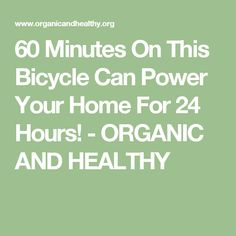 60 Minutes On This Bicycle Can Power Your Home For 24 Hours! - ORGANIC AND HEALTHY