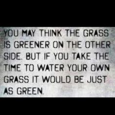 You may think the grass is greener on the other side. But if you take the time to water your own grass it would be just as green.