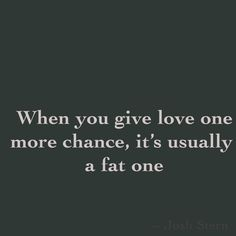 When you give love one more chance, it's usually  a fat one