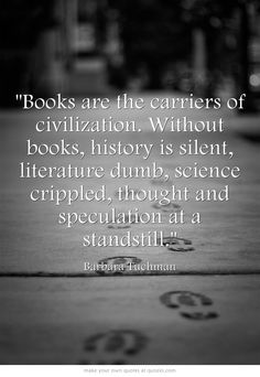 """Books are the carriers of civilization. Without books, history is silent, literature dumb, science crippled, thought and speculation at a standstill."" -- Barbara Tuchman"
