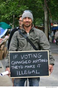 Think about it.... Why voting even exist!