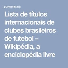 Lista de títulos internacionais de clubes brasileiros de futebol – Wikipédia, a enciclopédia livre