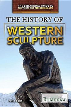 The History of Western Sculpture (Britannica Guide to the Visual and Performing Arts)
