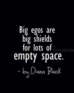 Big egos are big shields for lots of empty space. Hello - Narcissistic Ass Hat