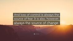 And loss of control is always the source of fear. It is also, however, always the source of change. -James Frey