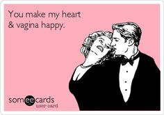 You make my heart & vagina happy.