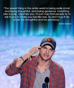 The sexiest thing in the entire world is being really smart, and being thoughtful, and being generous. Everything else is crap, I promise you. It's just crap that people try to sell to you to make you feel like less. So don't buy it! Be smart, be thoughtful and be generous. Ashton Kutcher
