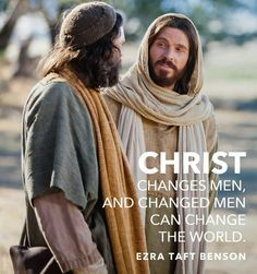 Christ changes men and changed men can change the world.  -Ezra Taft Benson, LDS General Conference