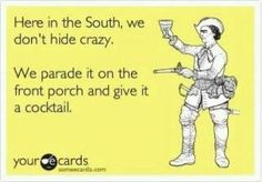 """""""Here in the South, we don't hide crazy. We parade it on the front porch and give it a cocktail."""" hahaha"""