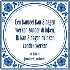 Een kameel kan 8 dagen zonder werken, ik kan.... Hot Quotes, Famous Quotes, Life Quotes, Humour And Wisdom, Life Guide, One Liner, Funny Thoughts, Have A Laugh, Twisted Humor