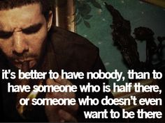 It's better to have nobody, than to have someone who is half there, or someone who doesnt even want to be there.