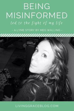 Sadly, Meg's story is one of so many others who had to fight for their Lyme disease diagnosis. It is a grossly misunderstood disease across the medical community and an all too real fight that thousands are faced with across the globe. The truth that hurt