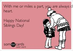 With me or miles a part, you are always close to my heart. Happy National Siblings Day! | Family Ecard
