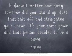 It doesn't matter how dirty someone did you, stand up, dust that shit off and straighten your crown. It's your chess game and that person decided to be a pawn.