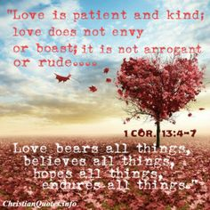 1 Corinthians 13: 4-7 - Love is patient and kind; love does not envy or boast; it is not arrogant or rude. Love bears all things, believes all things, hopes all things, endures all things.