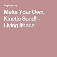 Make Your Own. Kinetic Sand! – Living Ithaca