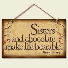 Love my sister, and chocolate.
