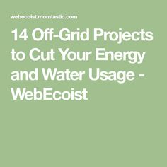 14 Off-Grid Projects to Cut Your Energy and Water Usage - WebEcoist