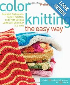 Amazon.com: Color Knitting the Easy Way: Essential Techniques, Perfect Palettes, and Fresh Designs Using Just One Color at a Time (9780307449429): Melissa Leapman: Books