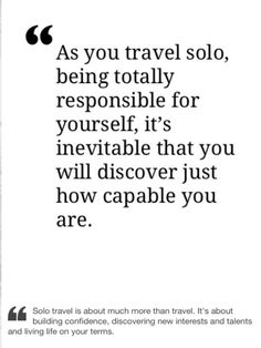 As you travel solo, being totally responsible for yourself, it's inevitable that you will discover just how capable you are.