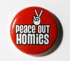 peace out Homies button #peace #peacesign #button http://www.pinterest.com/TheHitman14/peace-love-%2B/