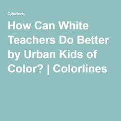 How Can White Teachers Do Better by Urban Kids of Color? | Colorlines