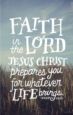 Faith in the Lord Jesus Christ prepares you for whatever life brings. –Dallin H. Oaks