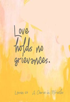 You who were created by love like itself can hold no grievances and know your Self. To hold a grievance is to forget who you are. To hold a grievance is to see yourself as a body. To hold a grievance is to let the ego rule your mind and to condemn the body to death. Perhaps you do not yet fully realize just what holding grievances does to your mind. It seems to split you off from your Source and make you unlike Him. http://www.acimdailylesson.com/lesson-68