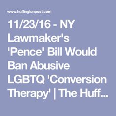 11/23/16 - NY Lawmaker's 'Pence' Bill Would Ban Abusive LGBTQ 'Conversion Therapy' | The Huffington Post