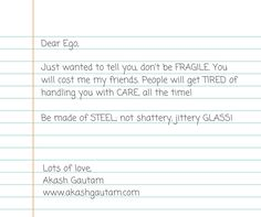 Don't have an ego so fragile, it needs to be handled with care all the time! Be made of STEEL, not GLASS!
