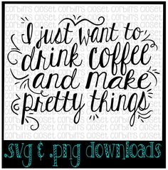 I Just Want to Drink Coffee and Make Pretty Things Cutting File - SVG & PNG Files - Silhouette Cameo/Cricut by CorbinsCloset on Etsy