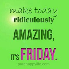 Positive Quote Make Today Ridiculously Amazing It FRIDAY