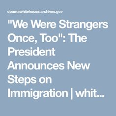 """""""We Were Strangers Once, Too"""": The President Announces New Steps on Immigration 