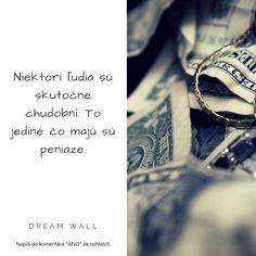 ▼▼ Peniaze sú len nástrojom, ktorý má dopomáhať k rozvíjaniu tvojich schopností a na ktorých základe máš  možnosť prinášať ľudom hodnoty. Peniaze nie sú tým, čo ťa vytvára. Na konci tvojej životnej púte ti z nich aj tak nič nezostane.▼▼  ------------------------------------------------------ #dreamwall #slovensko #výroknadnes #výroky #výrok #inšpirácia #motivácia #vyrok #vyroky #citáty #citaty #motto #motta #komunita #citatnadnes #život #mottá #vyroky #vyroknakazdyden #motivacia #inspiracia Carpe Diem, Engagement, Engagements