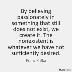 By believing passionately in something that still does not exist, we create it. The nonexistent is whatever we have not sufficiently desired. - Franz Kafka #5