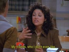 Seinfeld quote - Elaine's friends, 'The English Patient' Seinfeld Elaine, Jerry Seinfeld, Seinfeld Quotes, Elaine Benes, George Costanza, The English Patient, King Of Queens, Julia Louis Dreyfus, Famous Movie Quotes