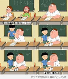 "Take out your calculators - Funny quotes from Family Guy with Peter Griffin taking out little Asian kid in Math class asking him: ""C'mon. do Math."" Love me some Family Guy! Family Guy Meme, Family Guy Quotes, Family Humor, Family Guy Stewie, Funny Shit, The Funny, Funny Memes, Funny Stuff, Random Stuff"