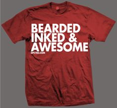 bearded inked and awesome.  This is a shirt my son would buy for himself and wear as much as possible.