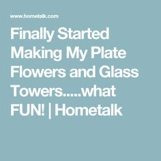 Finally Started Making My Plate Flowers and Glass Towers.....what FUN! | Hometalk