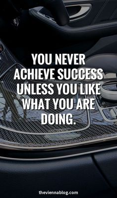 You never achieve success unless you like what you are doing.